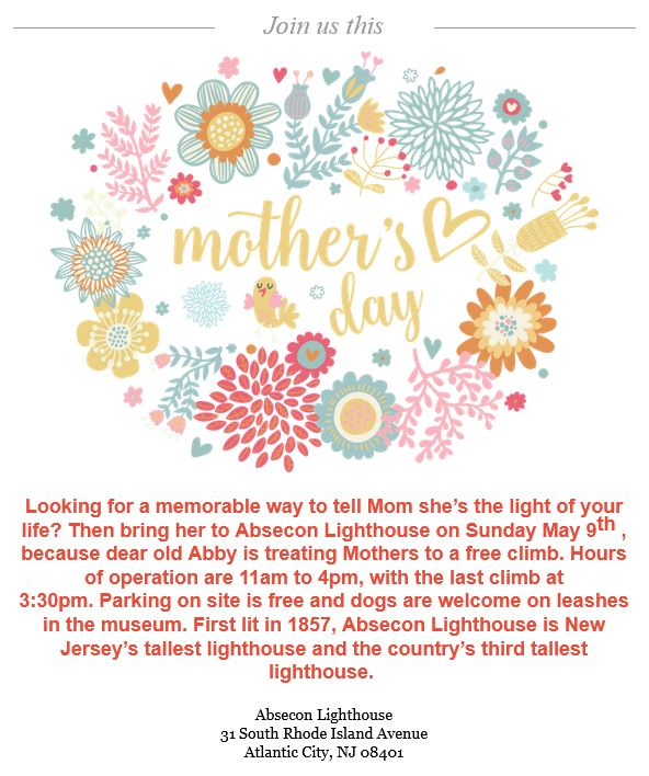 Looking for a memorable way to tell Mom she's the light of your life? Then bring her to Absecon Lighthouse on Sunday May 9th, because dear old Abby is treating Mothers to a free climb. Hours of operation are 11am to 4pm, with the last climb at 3:30pm. Parking on site is free and dogs are welcome on leashes in the museum. First lit in 1857, Absecon Lighthouse is New Jersey's tallest lighthouse and the country's third tallest lighthouse.